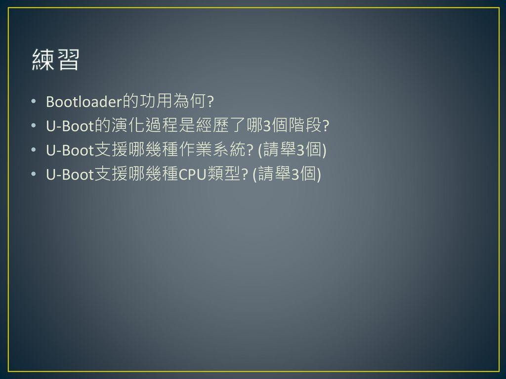 練習 Bootloader的功用為何 U-Boot的演化過程是經歷了哪3個階段 U-Boot支援哪幾種作業系統 (請舉3個)
