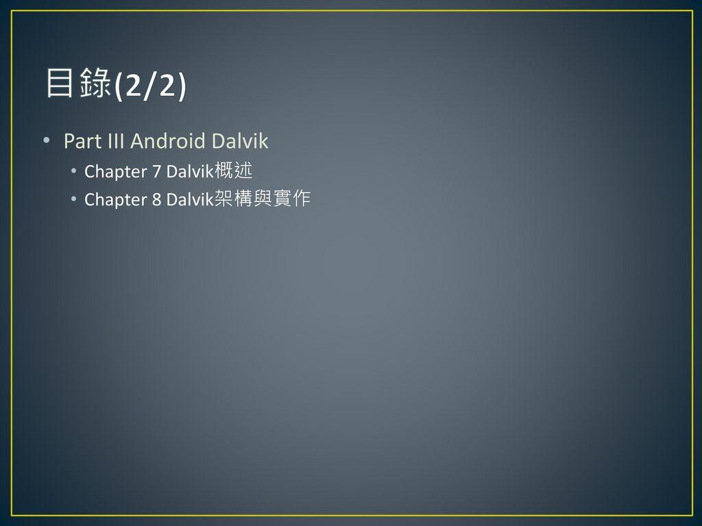 目錄(2/2) Part III Android Dalvik Chapter 7 Dalvik概述