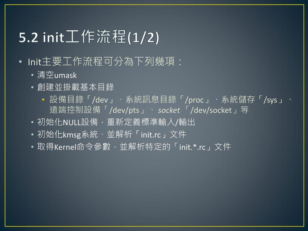 5.2 init工作流程(1/2) Init主要工作流程可分為下列幾項: 清空umask 創建並掛載基本目錄
