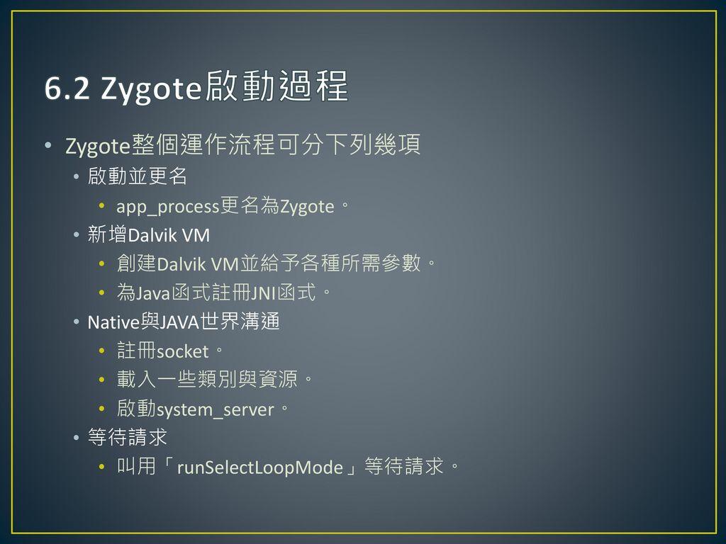 6.2 Zygote啟動過程 Zygote整個運作流程可分下列幾項 啟動並更名 app_process更名為Zygote。