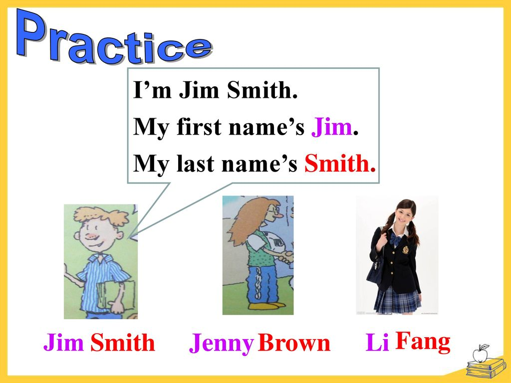 Practice I'm Jim Smith. My first name's Jim. My last name's Smith. Jim Smith Jenny Brown Li Fang