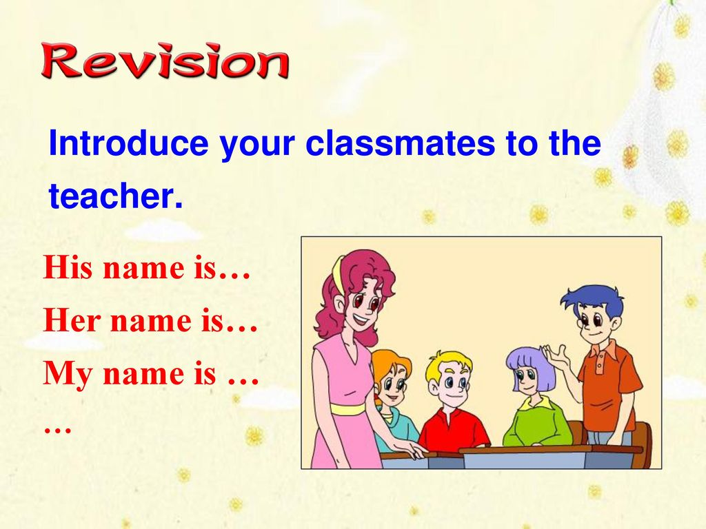 Introduce your classmates to the teacher.