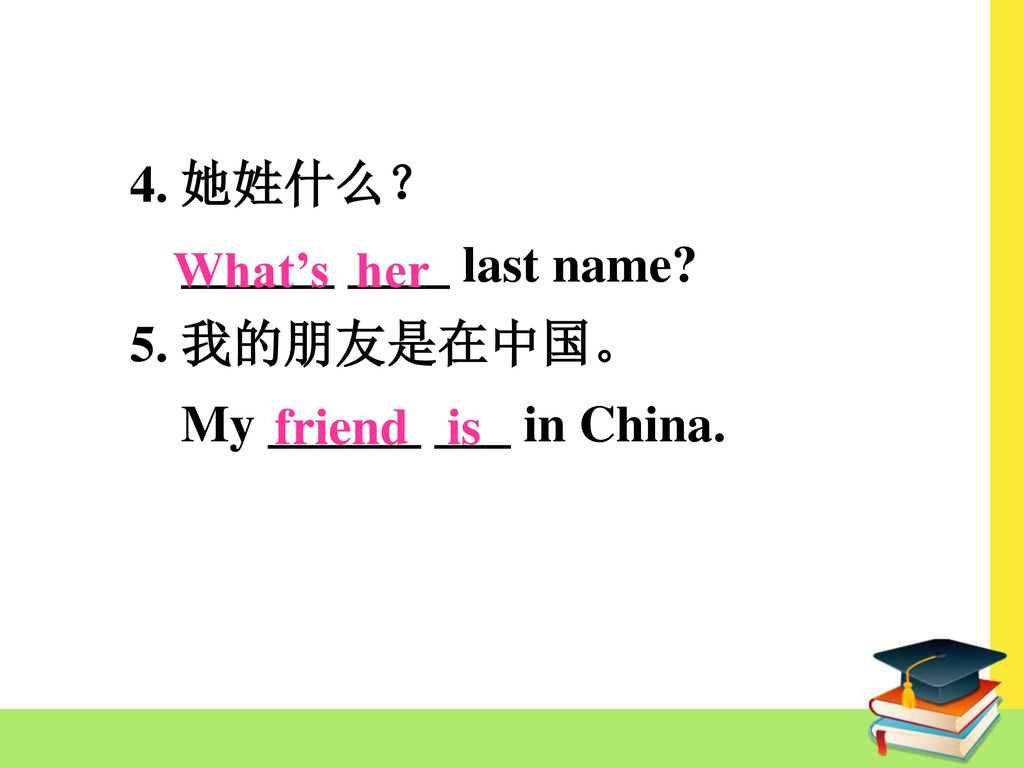 4. 她姓什么? ______ ____ last name 5. 我的朋友是在中国。 My ______ ___ in China. What's her friend is