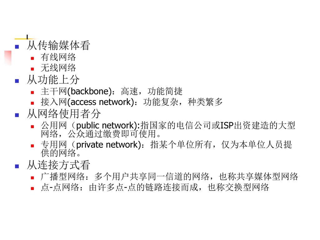 从传输媒体看 从功能上分 从网络使用者分 从连接方式看 有线网络 无线网络 主干网(backbone):高速,功能简捷