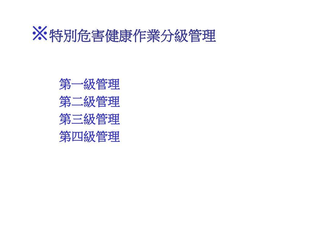※特別危害健康作業分級管理 第一級管理 第二級管理 第三級管理 第四級管理