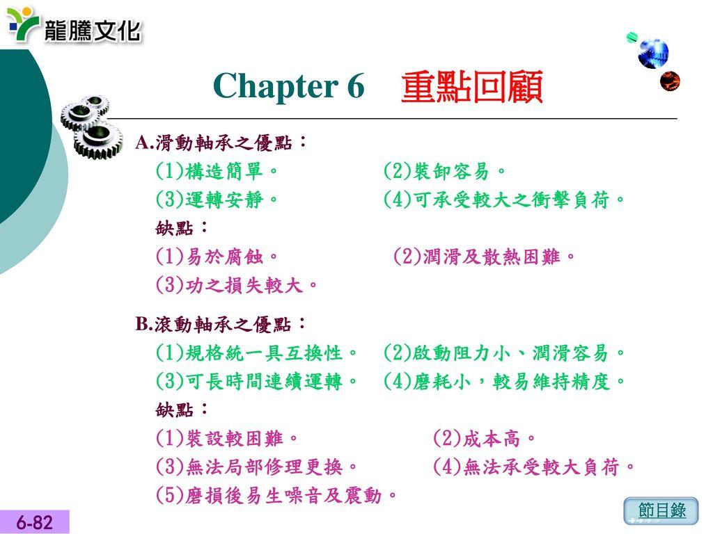 Chapter 6 重點回顧 A.滑動軸承之優點: (1)構造簡單。 (2)裝卸容易。 (3)運轉安靜。 (4)可承受較大之衝擊負荷。