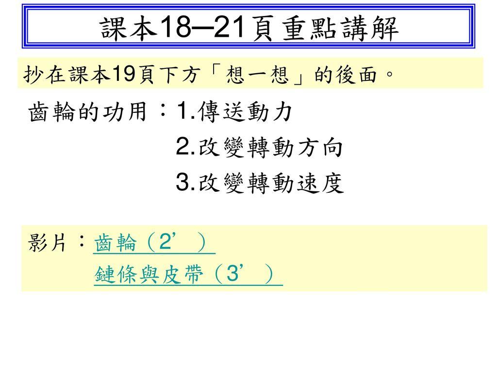課本18─21頁重點講解 齒輪的功用:1.傳送動力 2.改變轉動方向 3.改變轉動速度 抄在課本19頁下方「想一想」的後面。