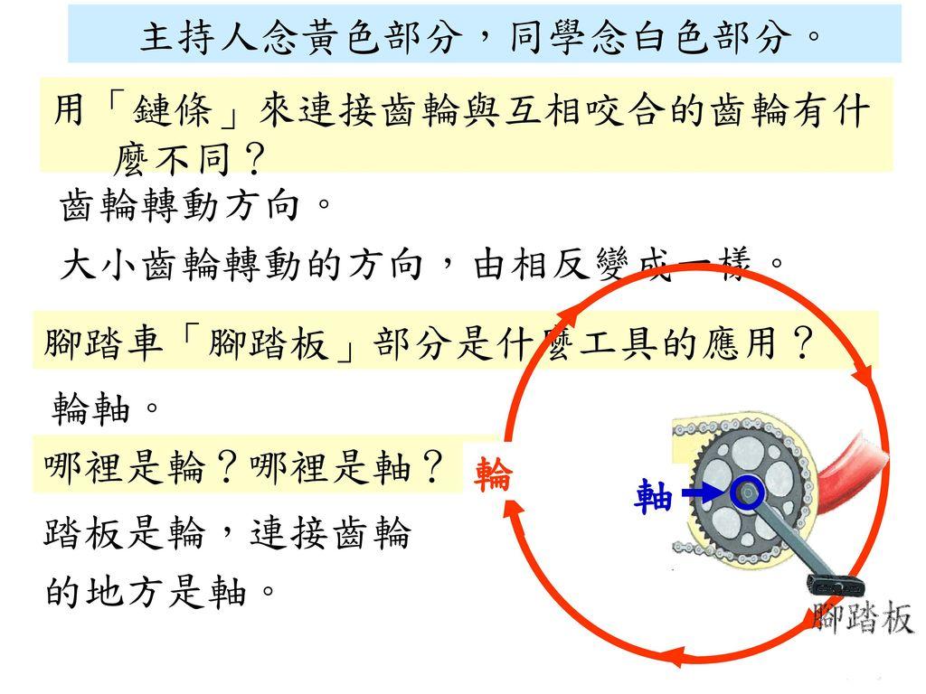 主持人念黃色部分,同學念白色部分。 用「鏈條」來連接齒輪與互相咬合的齒輪有什麼不同? 齒輪轉動方向。 大小齒輪轉動的方向,由相反變成一樣。 腳踏車「腳踏板」部分是什麼工具的應用? 輪軸。 哪裡是輪?哪裡是軸?