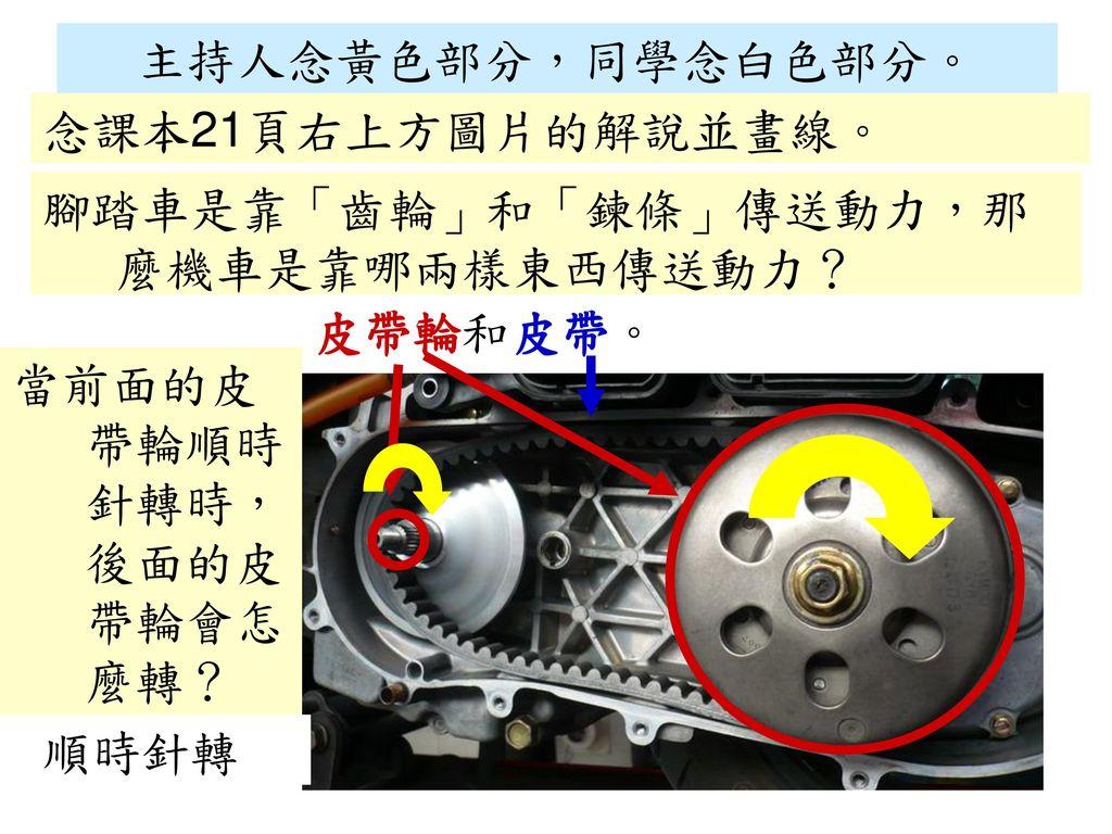 主持人念黃色部分,同學念白色部分。 念課本21頁右上方圖片的解說並畫線。 腳踏車是靠「齒輪」和「鍊條」傳送動力,那麼機車是靠哪兩樣東西傳送動力? 皮帶輪和皮帶。 當前面的皮帶輪順時針轉時,後面的皮帶輪會怎麼轉?