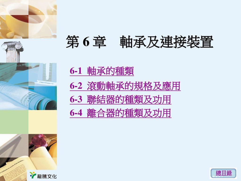 第 6 章 軸承及連接裝置 6-1 軸承的種類 6-2 滾動軸承的規格及應用 6-3 聯結器的種類及功用 6-4 離合器的種類及功用 總目錄