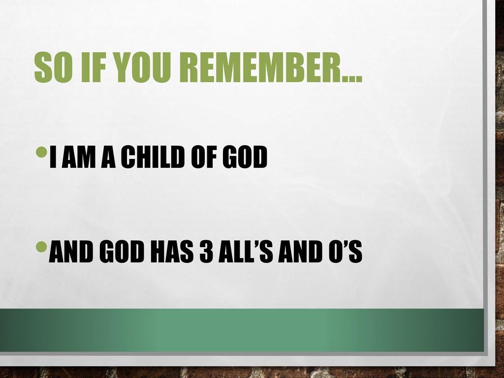 So if you remember… I Am a Child of God And God has 3 All's and O's