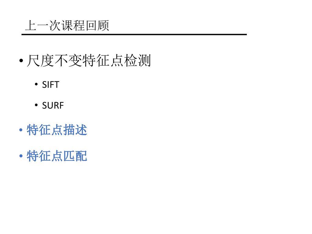 上一次课程回顾 尺度不变特征点检测 SIFT SURF 特征点描述 特征点匹配