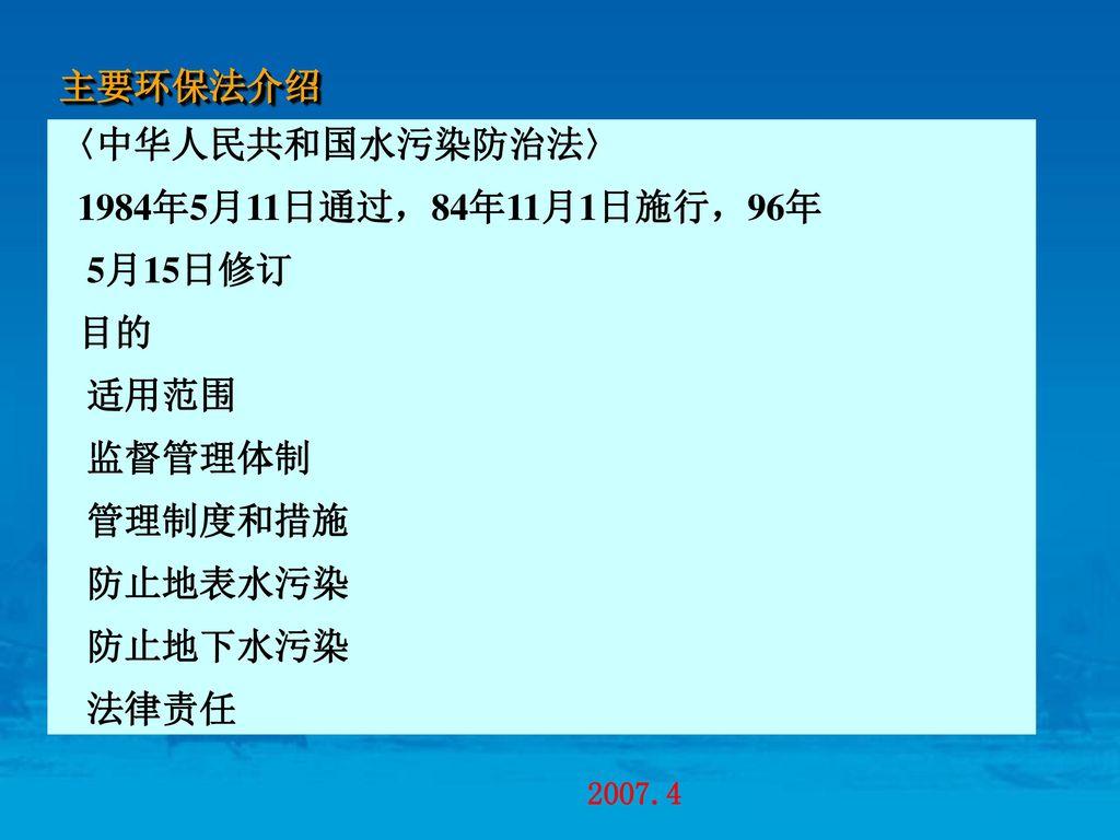 主要环保法介绍 〈中华人民共和国水污染防治法〉 1984年5月11日通过,84年11月1日施行,96年. 5月15日修订. 目的. 适用范围. 监督管理体制. 管理制度和措施. 防止地表水污染.