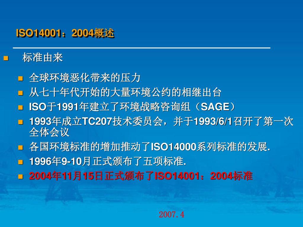 ISO14001:2004概述 标准由来. 全球环境恶化带来的压力. 从七十年代开始的大量环境公约的相继出台. ISO于1991年建立了环境战略咨询组(SAGE) 1993年成立TC207技术委员会,并于1993/6/1召开了第一次全体会议.