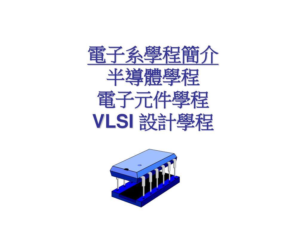 電子系學程簡介 半導體學程 電子元件學程 VLSI 設計學程
