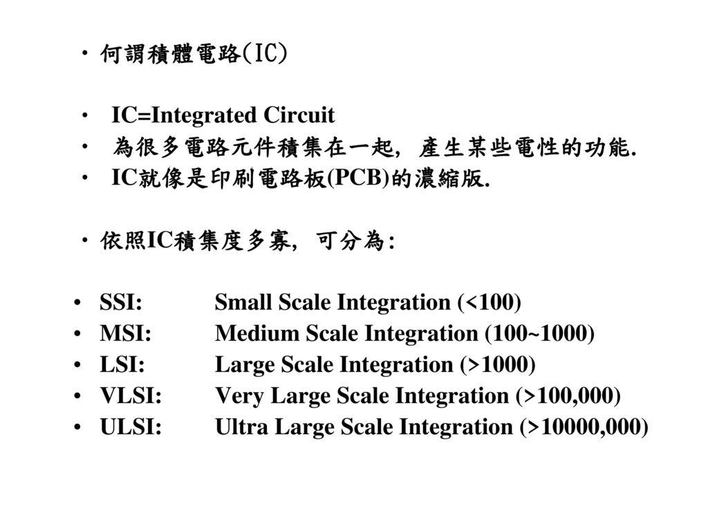 何謂積體電路(IC) IC=Integrated Circuit. 為很多電路元件積集在一起, 產生某些電性的功能. IC就像是印刷電路板(PCB)的濃縮版. 依照IC積集度多寡, 可分為: SSI: Small Scale Integration (<100)