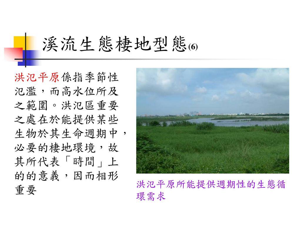 溪流生態棲地型態(6) 洪氾平原係指季節性氾濫,而高水位所及之範圍。洪氾區重要之處在於能提供某些生物於其生命週期中,必要的棲地環境,故其所代表「時間」上的的意義,因而相形重要.