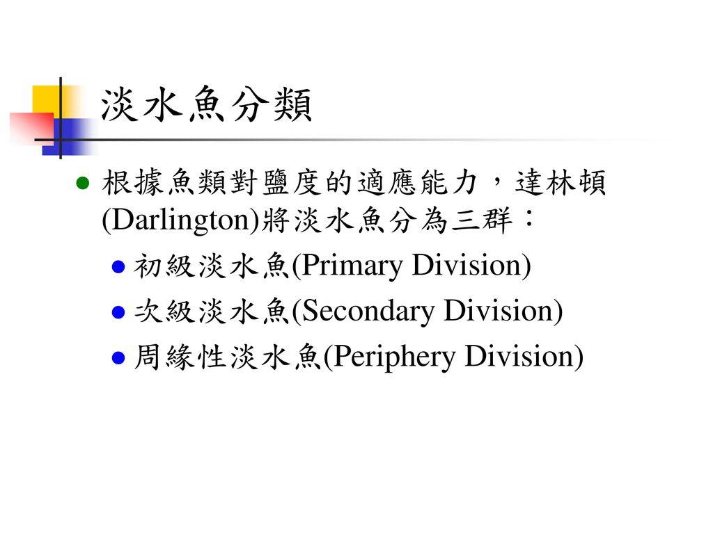 淡水魚分類 根據魚類對鹽度的適應能力,達林頓(Darlington)將淡水魚分為三群: 初級淡水魚(Primary Division)