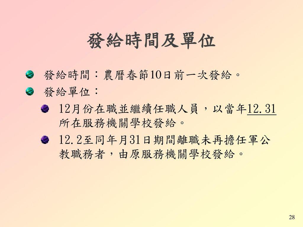 發給時間及單位 發給時間:農曆春節10日前一次發給。 發給單位: 12月份在職並繼續任職人員,以當年12.31所在服務機關學校發給。