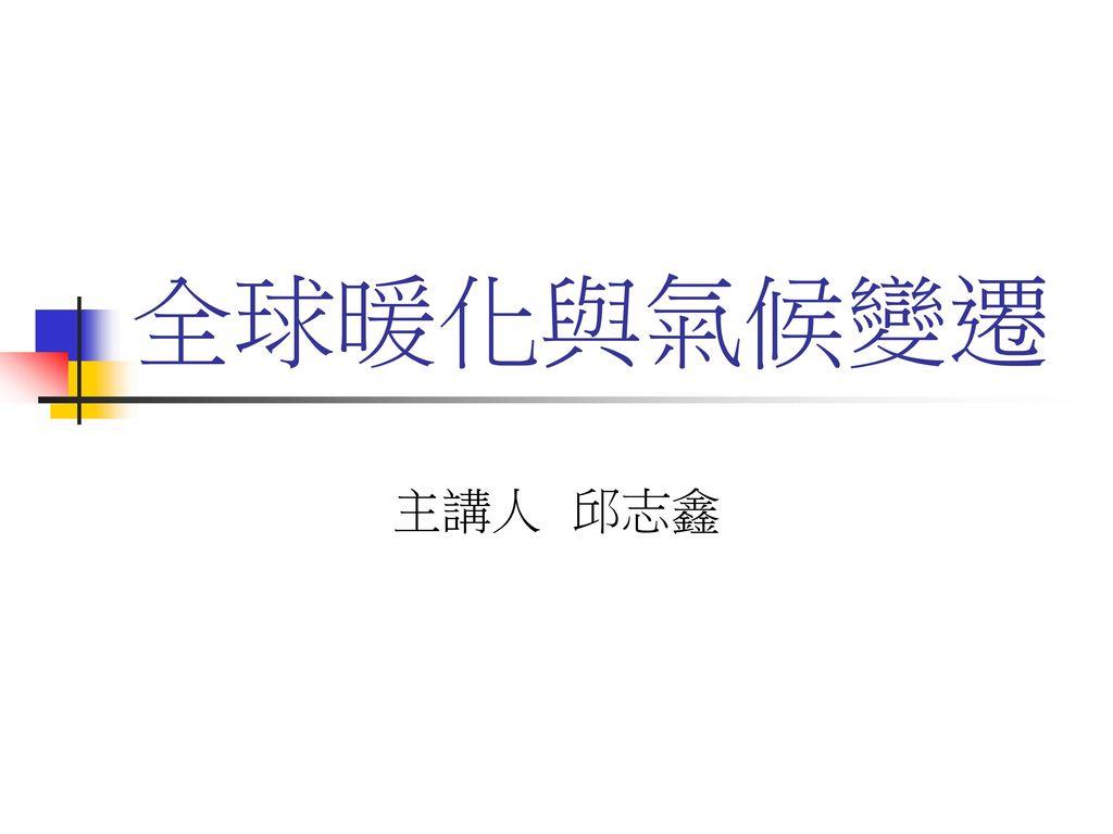 全球暖化與氣候變遷 主講人 邱志鑫