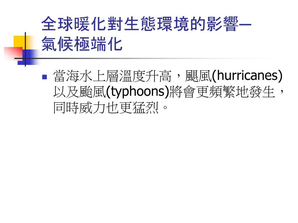 全球暖化對生態環境的影響─ 氣候極端化 當海水上層溫度升高,颶風(hurricanes)以及颱風(typhoons)將會更頻繁地發生,同時威力也更猛烈。