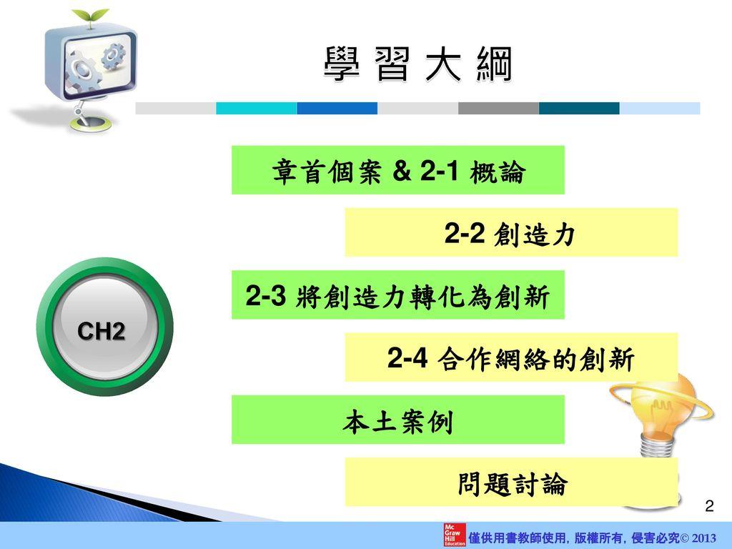 學 習 大 綱 章首個案 & 2-1 概論 2-2 創造力 CH2 2-3 將創造力轉化為創新 2-4 合作網絡的創新 本土案例 問題討論