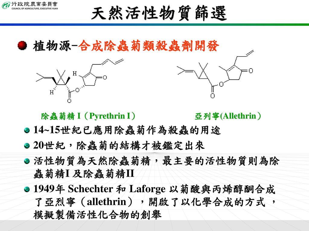 天然活性物質篩選 植物源-合成除蟲菊類殺蟲劑開發 14~15世紀已應用除蟲菊作為殺蟲的用途 20世紀,除蟲菊的結構才被鑑定出來
