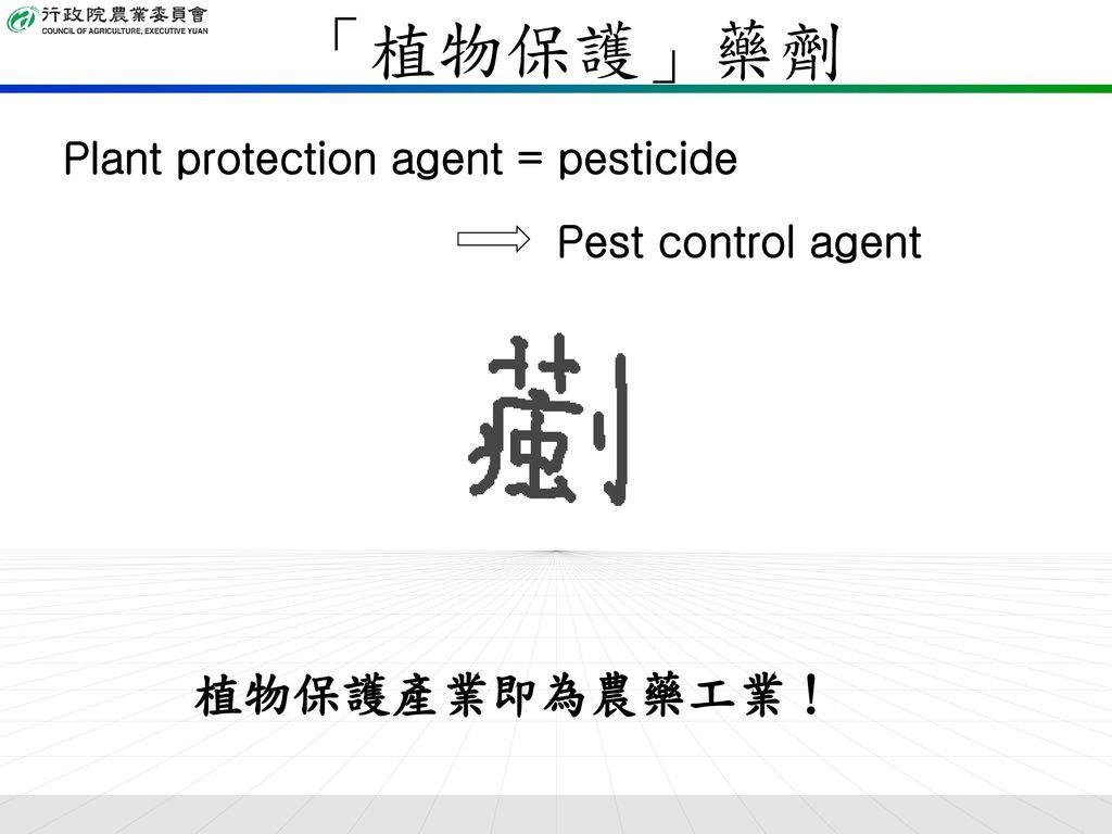 「植物保護」藥劑 植物保護產業即為農藥工業! Plant protection agent = pesticide