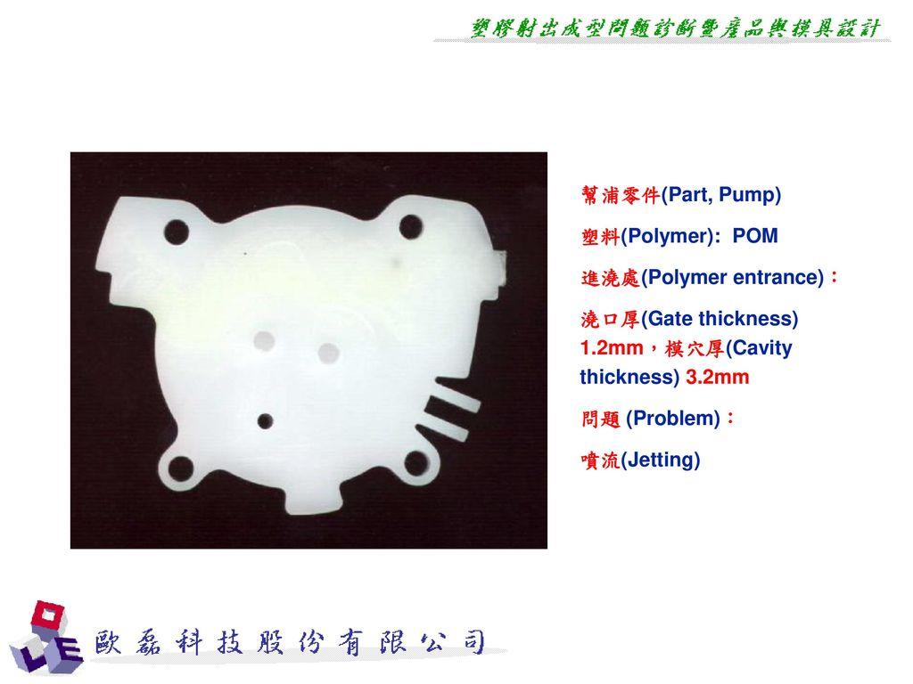 幫浦零件(Part, Pump) 塑料(Polymer): POM. 進澆處(Polymer entrance): 澆口厚(Gate thickness) 1.2mm,模穴厚(Cavity thickness) 3.2mm.