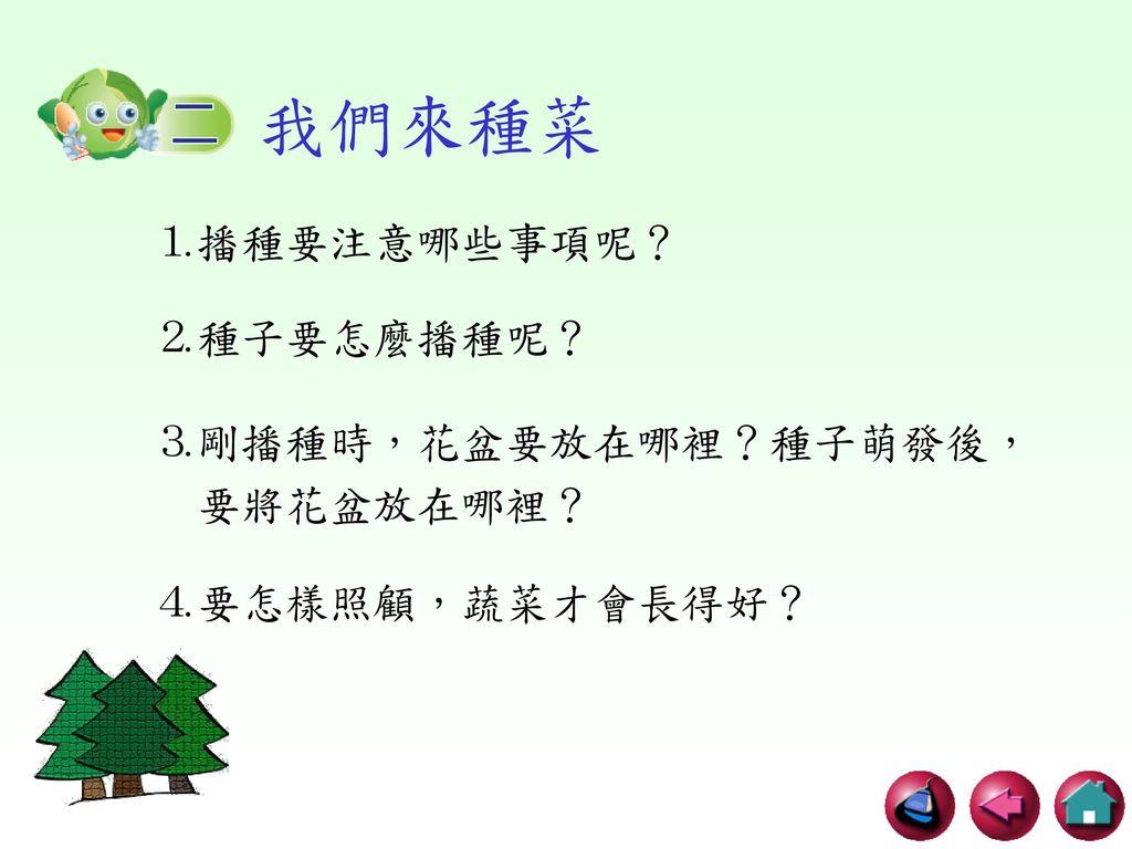 我們來種菜 ⒈播種要注意哪些事項呢? ⒉種子要怎麼播種呢? ⒊剛播種時,花盆要放在哪裡?種子萌發後, 要將花盆放在哪裡?