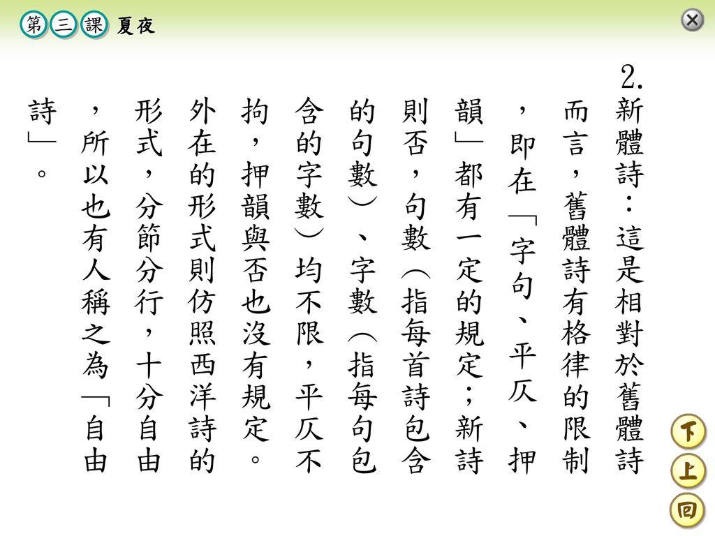 新體詩:這是相對於舊體詩而言,舊體詩有格律的限制 ,即在﹁字句、平仄、押韻﹂都有一定的規定;新詩則否,句數︵指每首詩包含的句數︶、字數︵指每句包含的字數︶均不限,平仄不拘,押韻與否也沒有規定。外在的形式則仿照西洋詩的形式,分節分行,十分自由 ,所以也有人稱之為﹁自由詩﹂。