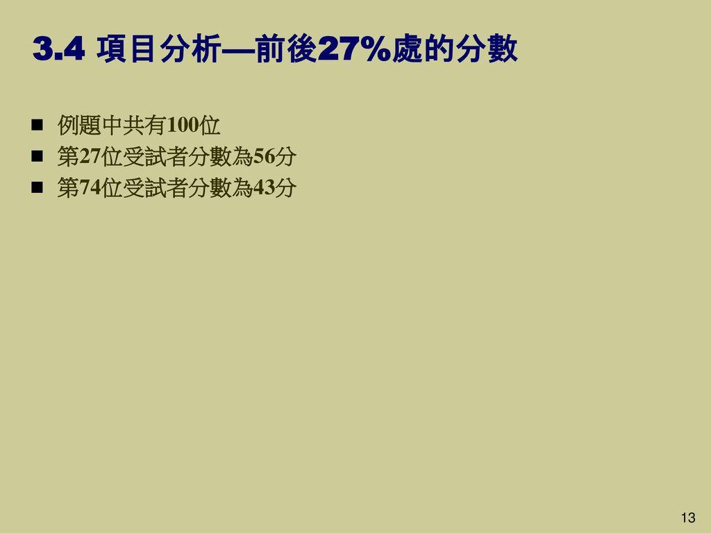 3.4 項目分析—前後27%處的分數 例題中共有100位 第27位受試者分數為56分 第74位受試者分數為43分 13 13