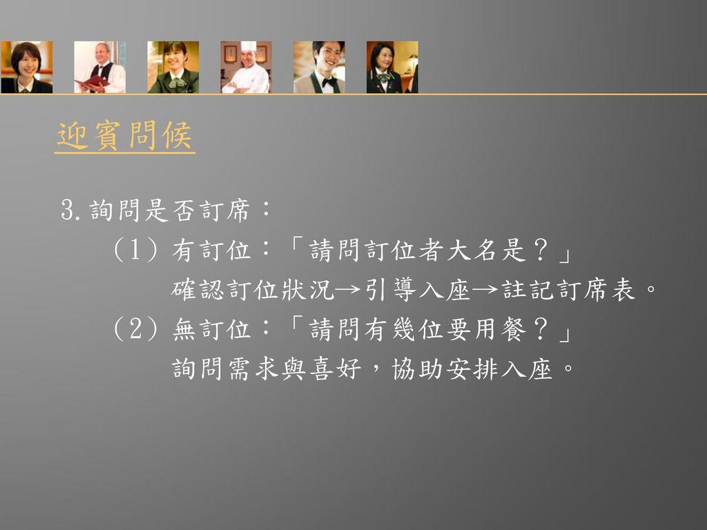迎賓問候 3.詢問是否訂席: (1)有訂位:「請問訂位者大名是?」 確認訂位狀況→引導入座→註記訂席表。
