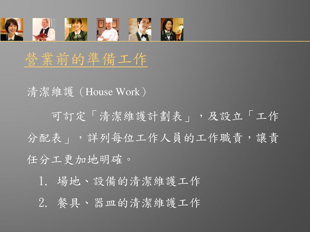 營業前的準備工作 清潔維護(House Work) 可訂定「清潔維護計劃表」,及設立「工作 分配表」,詳列每位工作人員的工作職責,讓責