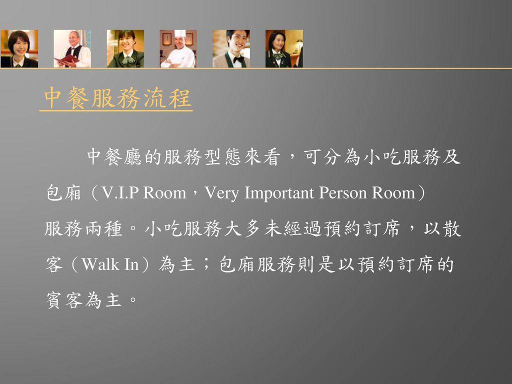 中餐服務流程 中餐廳的服務型態來看,可分為小吃服務及 包廂(V.I.P Room,Very Important Person Room)