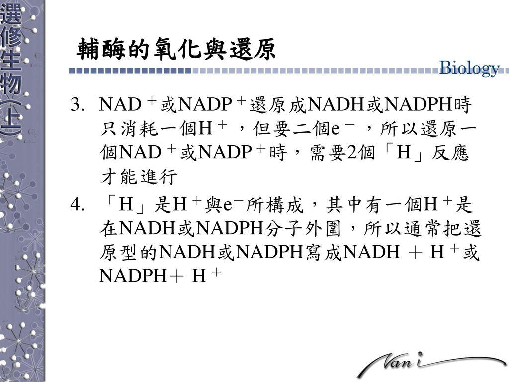 輔酶的氧化與還原 NAD +或NADP +還原成NADH或NADPH時只消耗一個H + ,但要二個e - ,所以還原一個NAD +或NADP +時,需要2個「H」反應才能進行.