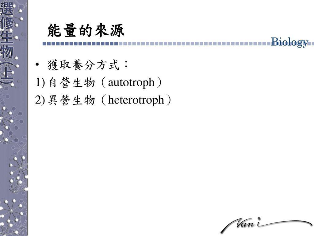 能量的來源 獲取養分方式: 自營生物(autotroph) 異營生物(heterotroph)