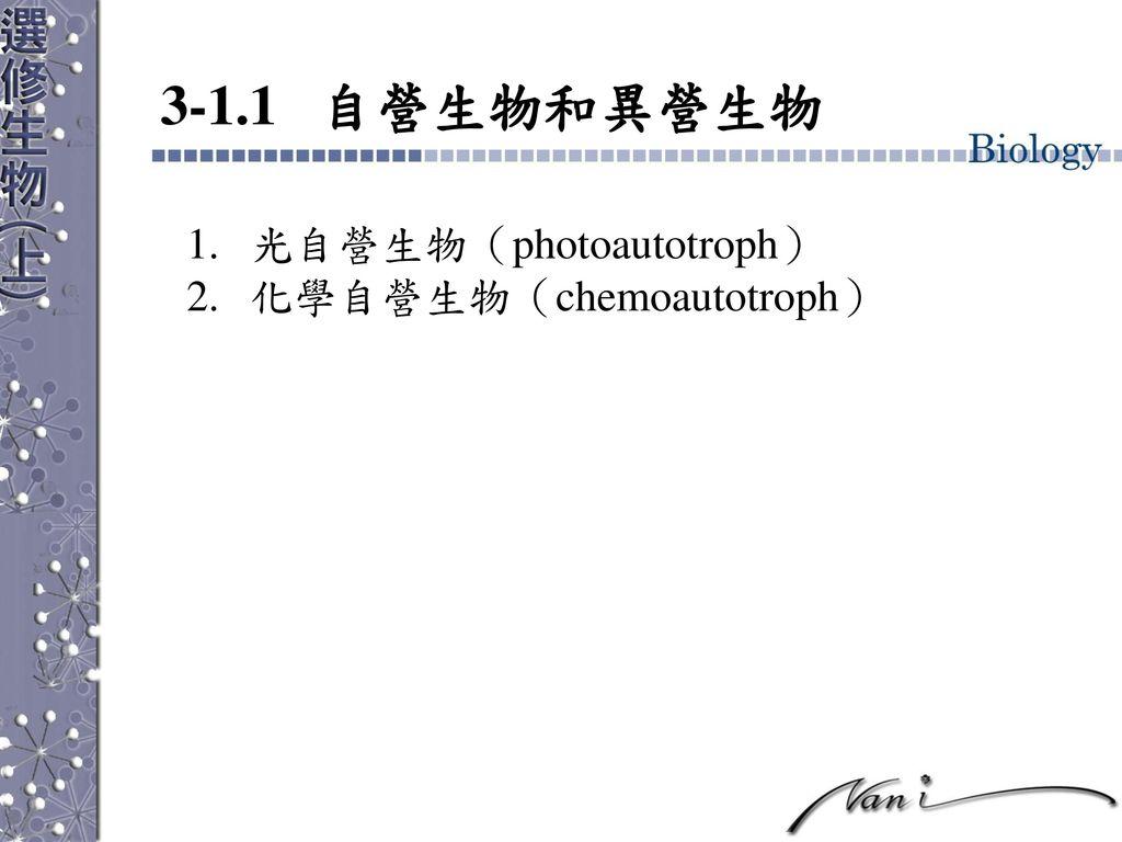 3-1.1 自營生物和異營生物 光自營生物(photoautotroph) 化學自營生物(chemoautotroph)
