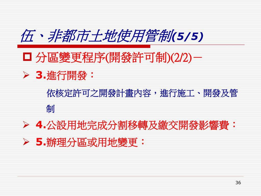 伍、非都市土地使用管制(5/5) 分區變更程序(開發許可制)(2/2)- 3.進行開發: 依核定許可之開發計畫內容,進行施工、開發及管