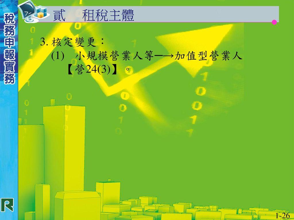 貳 租稅主體 3. 核定變更: (1) 小規模營業人等─→加值型營業人 【營24(3)】。 1-26