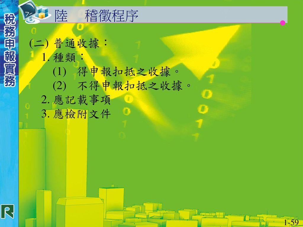 陸 稽徵程序 (二) 普通收據: 1. 種類: (1) 得申報扣抵之收據。 (2) 不得申報扣抵之收據。 2. 應記載事項 3. 應檢附文件