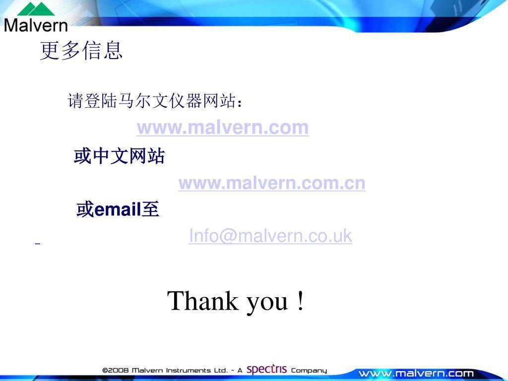 Thank you ! 更多信息 或中文网站 www.malvern.com.cn 或email至 Info@malvern.co.uk
