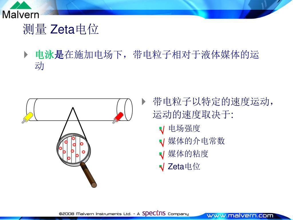 测量 Zeta电位 电泳是在施加电场下,带电粒子相对于液体媒体的运动 带电粒子以特定的速度运动,运动的速度取决于: - +   电场强度