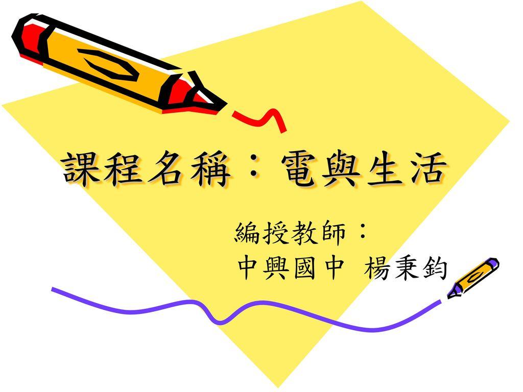 課程名稱:電與生活 編授教師: 中興國中 楊秉鈞