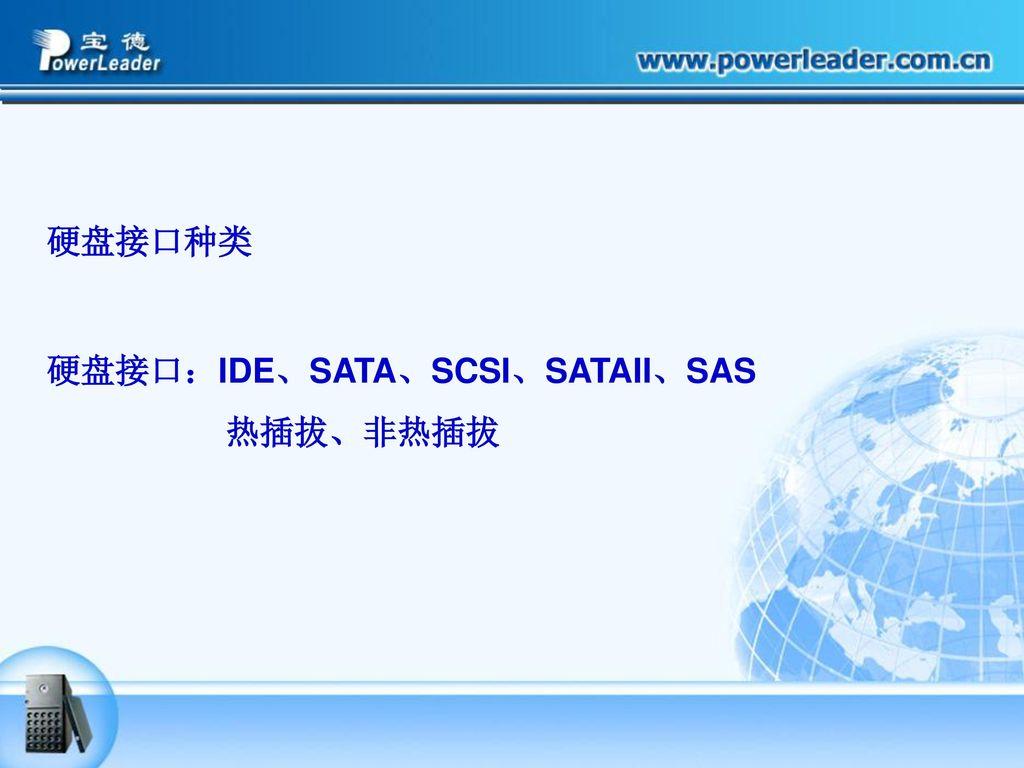 硬盘接口种类 硬盘接口:IDE、SATA、SCSI、SATAII、SAS 热插拔、非热插拔