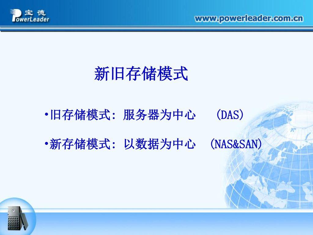 新旧存储模式 旧存储模式: 服务器为中心 (DAS) 新存储模式: 以数据为中心 (NAS&SAN)