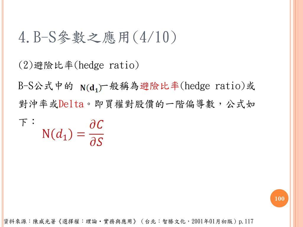 4.B-S參數之應用(4/10) (2)避險比率(hedge ratio) B-S公式中的 一般稱為避險比率(hedge ratio)或 對沖率或Delta。即買權對股價的一階偏導數,公式如 下: