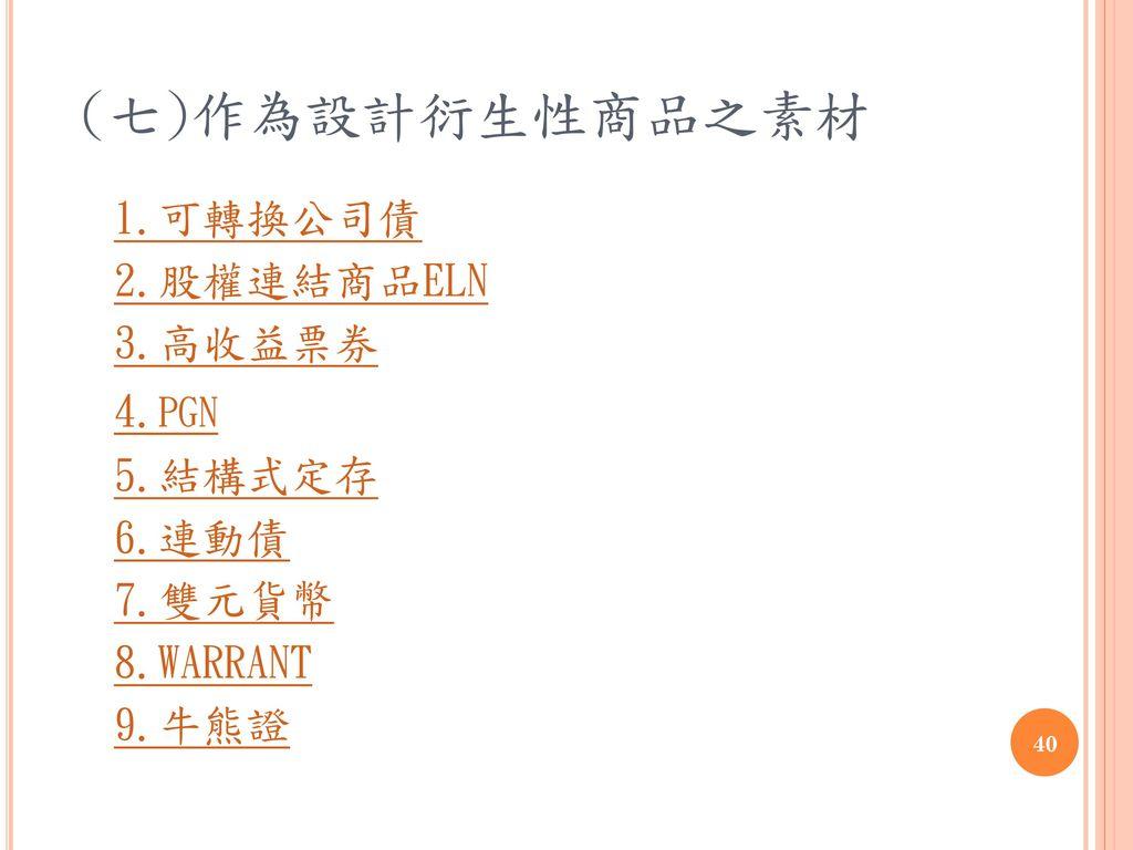 (七)作為設計衍生性商品之素材 1.可轉換公司債 2.股權連結商品ELN 3.高收益票券 4.pgn 5.結構式定存 6.連動債