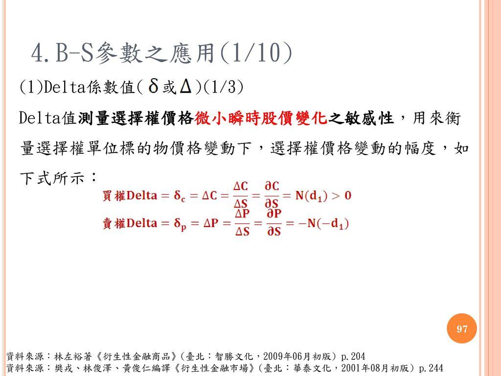 4.B-S參數之應用(1/10) (1)Delta係數值( 或 )(1/3) Delta值測量選擇權價格微小瞬時股價變化之敏感性,用來衡 量選擇權單位標的物價格變動下,選擇權價格變動的幅度,如 下式所示: