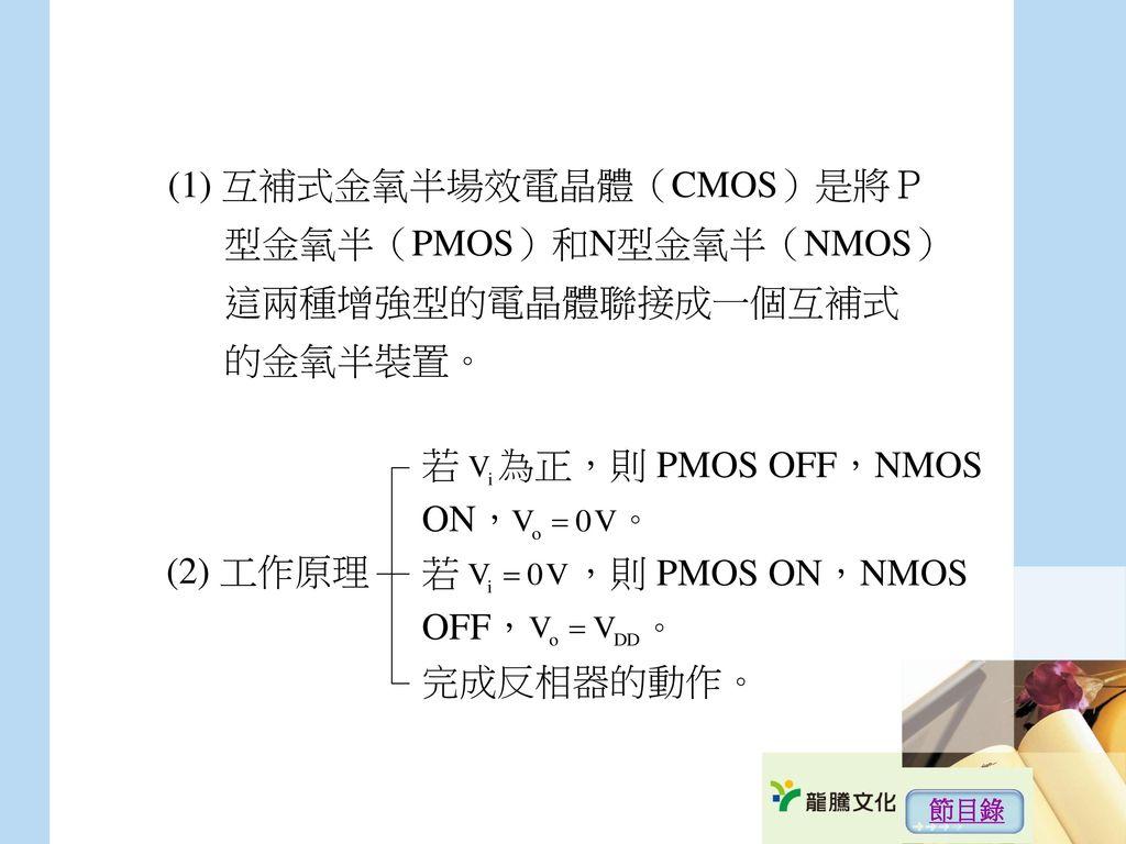 (1) 互補式金氧半場效電晶體(CMOS)是將P 型金氧半(PMOS)和N型金氧半(NMOS) 這兩種增強型的電晶體聯接成一個互補式